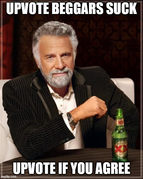 Upvote beggars suck |  UPVOTE BEGGARS SUCK; UPVOTE IF YOU AGREE | image tagged in memes,the most interesting man in the world,funny,front page,irony | made w/ Imgflip meme maker