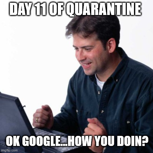 Net Noob Meme |  DAY 11 OF QUARANTINE; OK GOOGLE...HOW YOU DOIN? | image tagged in memes,net noob | made w/ Imgflip meme maker