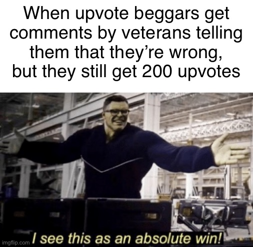 The problem with upvote beggars is that they will never learn their lesson if people keep upvoting them. |  When upvote beggars get comments by veterans telling them that they're wrong, but they still get 200 upvotes | image tagged in i see this as an absolute win,upvotes,upvote begging,memes,funny,hulk | made w/ Imgflip meme maker