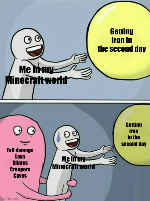 Running Away Balloon |  Getting iron in the second day; Me in my Minecraft world; Getting iron in the second day; Fall damage Lava Slimes Creepers Caves; Me in my Minecraft world | image tagged in memes,running away balloon | made w/ Imgflip meme maker
