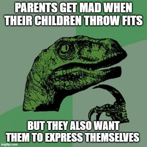 Philosoraptor |  PARENTS GET MAD WHEN THEIR CHILDREN THROW FITS; BUT THEY ALSO WANT THEM TO EXPRESS THEMSELVES | image tagged in memes,philosoraptor,children,parents,emotions | made w/ Imgflip meme maker