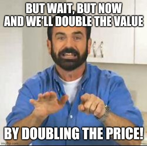 but wait there's more | BUT WAIT, BUT NOW AND WE'LL DOUBLE THE VALUE BY DOUBLING THE PRICE! | image tagged in but wait there's more | made w/ Imgflip meme maker