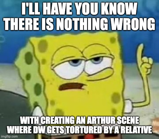 DW Getting Tortured |  I'LL HAVE YOU KNOW THERE IS NOTHING WRONG; WITH CREATING AN ARTHUR SCENE WHERE DW GETS TORTURED BY A RELATIVE | image tagged in memes,ill have you know spongebob,arthur meme,dw,torture | made w/ Imgflip meme maker