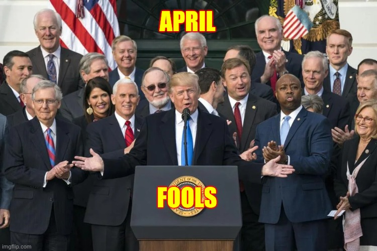 Fools Of April |  APRIL; FOOLS | image tagged in memes,trump unfit unqualified dangerous,liar in chief,april fools,april fools day,fools | made w/ Imgflip meme maker
