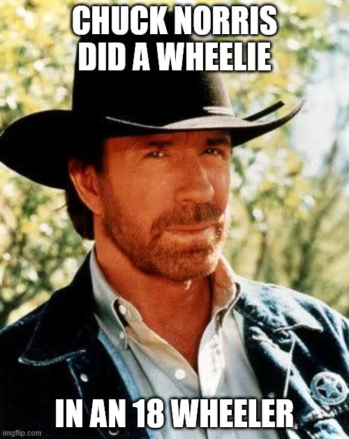 Chuck Norris |  CHUCK NORRIS DID A WHEELIE; IN AN 18 WHEELER | image tagged in memes,chuck norris,jokes,trucker | made w/ Imgflip meme maker