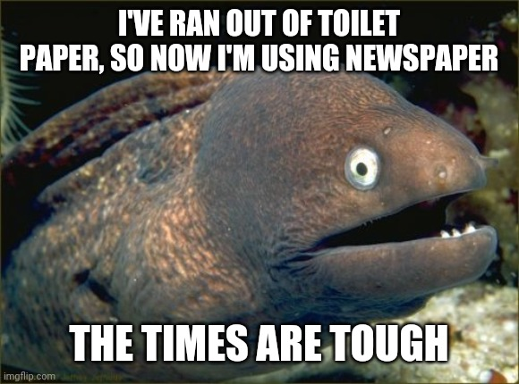 Toilet paper humor | I'VE RAN OUT OF TOILET PAPER, SO NOW I'M USING NEWSPAPER THE TIMES ARE TOUGH | image tagged in memes,bad joke eel,coronavirus,toilet paper | made w/ Imgflip meme maker