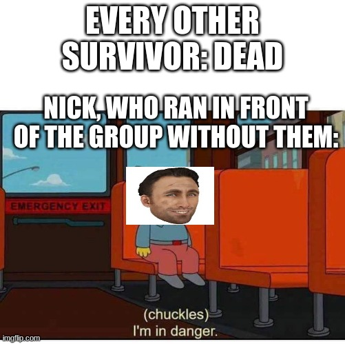 I'm in danger |  EVERY OTHER SURVIVOR: DEAD; NICK, WHO RAN IN FRONT OF THE GROUP WITHOUT THEM: | image tagged in i'm in danger | made w/ Imgflip meme maker