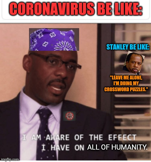 "I am aware of the effect I have on women |  CORONAVIRUS BE LIKE:; STANLEY BE LIKE:; ""LEAVE ME ALONE, I'M DOING MY CROSSWORD PUZZLES.""; ALL OF HUMANITY. 