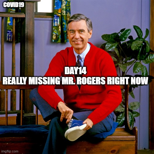 mr rogers |  COVID19; DAY14 REALLY MISSING MR. ROGERS RIGHT NOW | image tagged in mr rogers | made w/ Imgflip meme maker