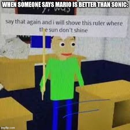 Say that again and ill shove this ruler where the sun dont shine |  WHEN SOMEONE SAYS MARIO IS BETTER THAN SONIC: | image tagged in say that again and ill shove this ruler where the sun dont shine | made w/ Imgflip meme maker