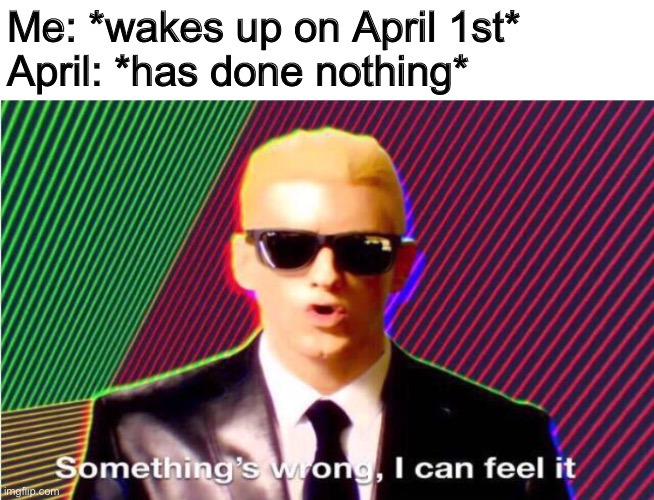 Something's wrong |  Me: *wakes up on April 1st* April: *has done nothing* | image tagged in somethings wrong,april,2020,coronavirus | made w/ Imgflip meme maker