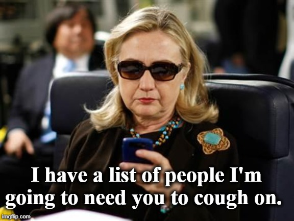 Hillary |  I have a list of people I'm going to need you to cough on. | image tagged in memes,hillary clinton cellphone | made w/ Imgflip meme maker