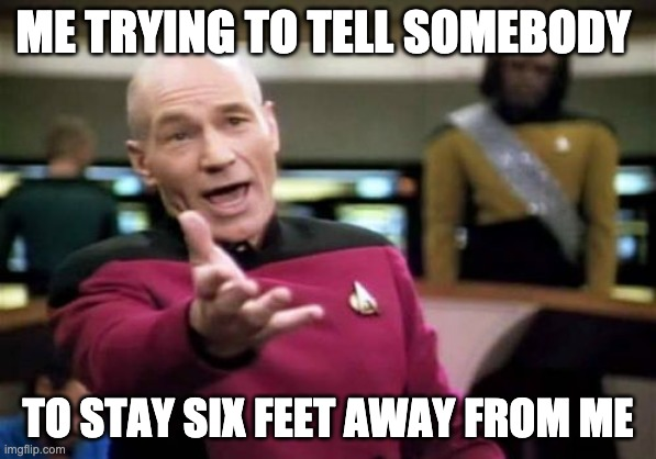 Picard Wtf | ME TRYING TO TELL SOMEBODY TO STAY SIX FEET AWAY FROM ME | image tagged in memes,picard wtf | made w/ Imgflip meme maker