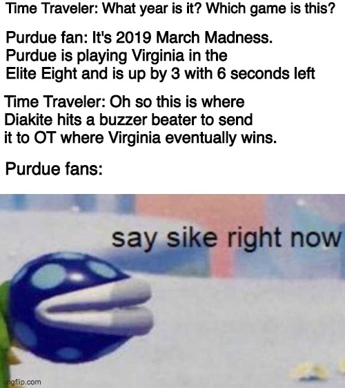 Time Traveler: What year is it? Which game is this? Purdue fan: It's 2019 March Madness. Purdue is playing Virginia in the Elite Eight and is up by 3 with 6 seconds left; Time Traveler: Oh so this is where Diakite hits a buzzer beater to send it to OT where Virginia eventually wins. Purdue fans: | image tagged in march madness,purdue,uva,college basketball,ncaa,say sike right now | made w/ Imgflip meme maker