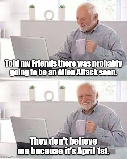 Well... |  Told my Friends there was probably going to be an Alien Attack soon. They don't believe me because it's April 1st. | image tagged in memes,hide the pain harold,alien,aliens,april fools,april fools day | made w/ Imgflip meme maker