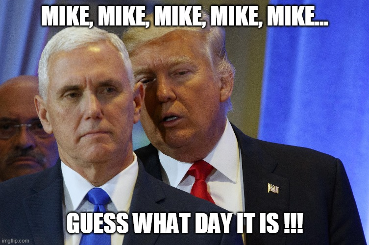 Mike, Guess What Day It Is !!! |  MIKE, MIKE, MIKE, MIKE, MIKE... GUESS WHAT DAY IT IS !!! | image tagged in april fools day,trump,pence,camel,whisper,hump day | made w/ Imgflip meme maker