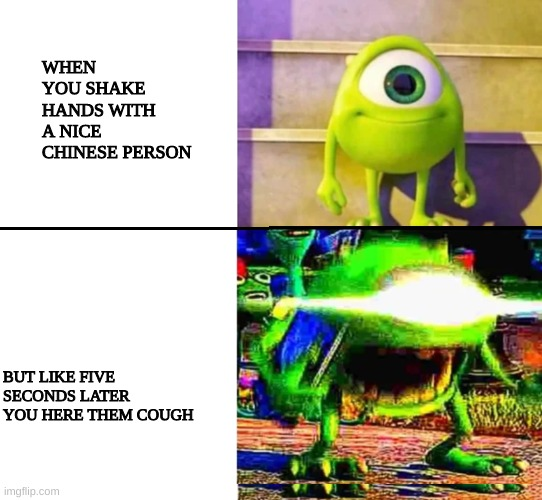 mike wazowski |  WHEN YOU SHAKE HANDS WITH A NICE CHINESE PERSON; BUT LIKE FIVE SECONDS LATER YOU HERE THEM COUGH | image tagged in mike wazowski | made w/ Imgflip meme maker