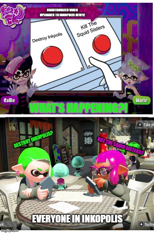 Somebody Else's Grave | Destroy Inkpolis Kill The Squid Sisters WHAT'S HAPPENING?! EVERYONE IN INKOPOLIS UNAUTHORIZED VIDEO UPLOADED TO INKOPOLIS NEWS! KILL THE SQU | image tagged in memes,two buttons | made w/ Imgflip meme maker