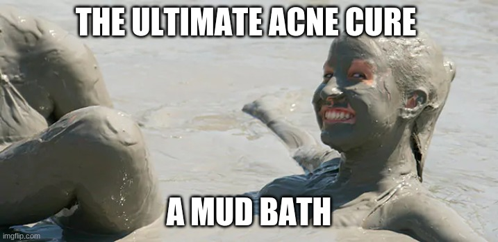 the ultimate acne cure |  THE ULTIMATE ACNE CURE; A MUD BATH | image tagged in mud,acne | made w/ Imgflip meme maker