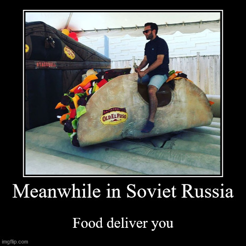 Meanwhile in Soviet Russia | Meanwhile in Soviet Russia | Food deliver you | image tagged in funny,demotivationals,in soviet russia,food,delivery | made w/ Imgflip demotivational maker