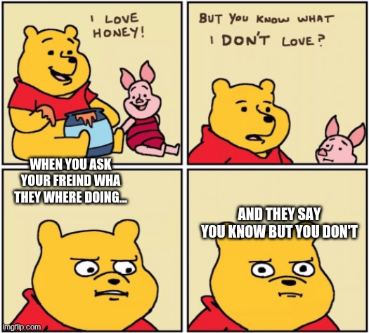 upset pooh |  WHEN YOU ASK YOUR FREIND WHA THEY WHERE DOING... AND THEY SAY YOU KNOW BUT YOU DON'T | image tagged in upset pooh | made w/ Imgflip meme maker
