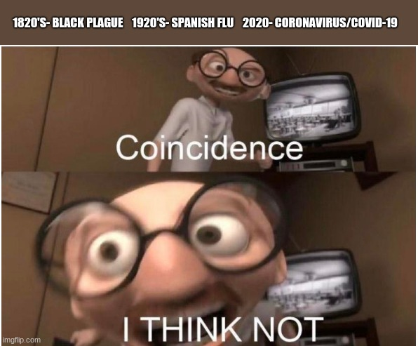 Coincidence, I THINK NOT | 1820'S- BLACK PLAGUE    1920'S- SPANISH FLU    2020- CORONAVIRUS/COVID-19 | image tagged in coincidence i think not | made w/ Imgflip meme maker