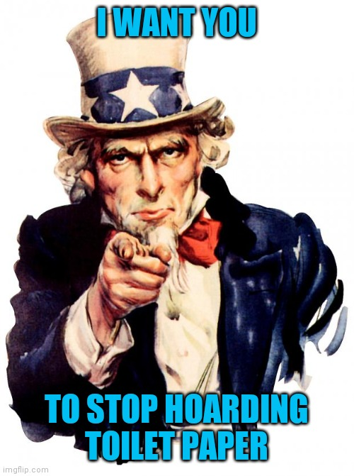 Uncle Sam | I WANT YOU TO STOP HOARDING TOILET PAPER | image tagged in memes,uncle sam | made w/ Imgflip meme maker