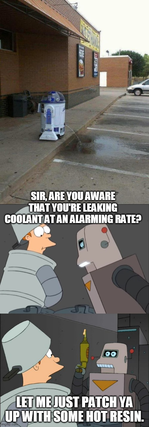 FIX IT FIX IT |  SIR, ARE YOU AWARE THAT YOU'RE LEAKING COOLANT AT AN ALARMING RATE? LET ME JUST PATCH YA UP WITH SOME HOT RESIN. | image tagged in memes,r2d2,futurama,robots,star wars,futurama fry | made w/ Imgflip meme maker
