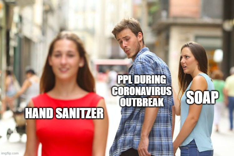 Distracted Boyfriend |  PPL DURING CORONAVIRUS OUTBREAK; SOAP; HAND SANITZER | image tagged in memes,distracted boyfriend | made w/ Imgflip meme maker