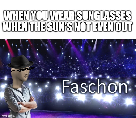 Meme Man Fashion | WHEN YOU WEAR SUNGLASSES WHEN THE SUN'S NOT EVEN OUT | image tagged in meme man fashion,memes,meme man,fashion,sunglasses | made w/ Imgflip meme maker