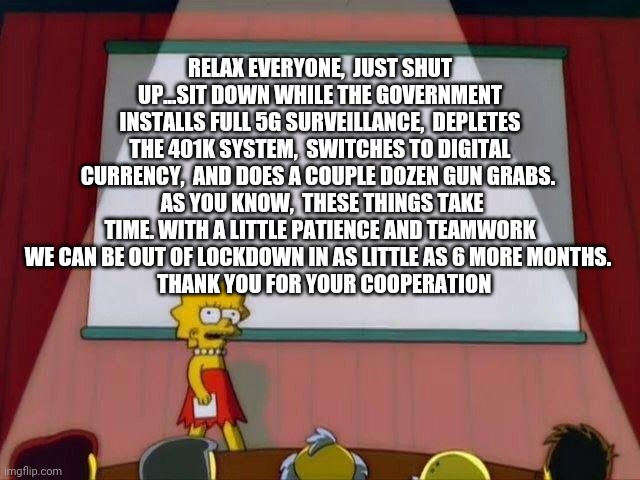 Lisa Simpson's Presentation |  RELAX EVERYONE,  JUST SHUT UP...SIT DOWN WHILE THE GOVERNMENT INSTALLS FULL 5G SURVEILLANCE,  DEPLETES THE 401K SYSTEM,  SWITCHES TO DIGITAL CURRENCY,  AND DOES A COUPLE DOZEN GUN GRABS.   AS YOU KNOW,  THESE THINGS TAKE TIME. WITH A LITTLE PATIENCE AND TEAMWORK WE CAN BE OUT OF LOCKDOWN IN AS LITTLE AS 6 MORE MONTHS.    THANK YOU FOR YOUR COOPERATION | image tagged in lisa simpson's presentation | made w/ Imgflip meme maker