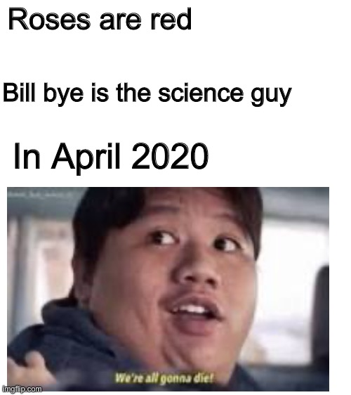 Roses are red; Bill bye is the science guy; In April 2020 | image tagged in blank white template | made w/ Imgflip meme maker