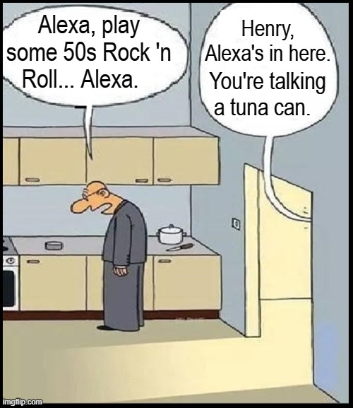 The Daily Perils of Old Age |  Henry, Alexa's in here. Alexa, play some 50s Rock 'n Roll... Alexa. You're talking a tuna can. | image tagged in vince vance,senile,alexa,eyes,glasses,old age | made w/ Imgflip meme maker