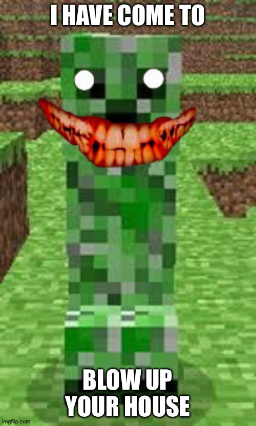 creeper |  I HAVE COME TO; BLOW UP YOUR HOUSE | image tagged in creeper | made w/ Imgflip meme maker