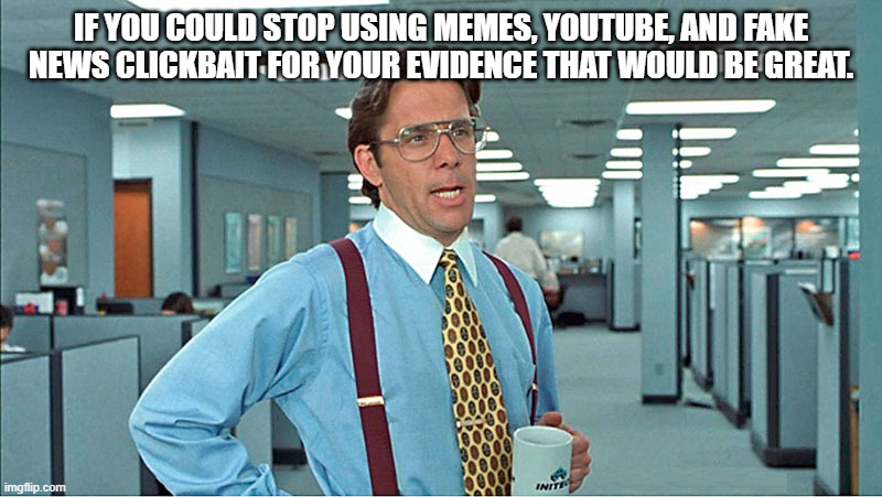 bill lumbergh advices us about memes |  IF YOU COULD STOP USING MEMES, YOUTUBE, AND FAKE NEWS CLICKBAIT FOR YOUR EVIDENCE THAT WOULD BE GREAT. | image tagged in office space bill lumbergh,evidence,social media | made w/ Imgflip meme maker