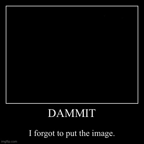 DAMMIT | I forgot to put the image. | image tagged in funny,demotivationals,blank,nothing,nothing to see here | made w/ Imgflip demotivational maker
