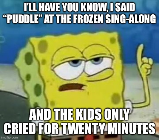 "I wish it was puddle... |  I'LL HAVE YOU KNOW, I SAID ""PUDDLE"" AT THE FROZEN SING-ALONG; AND THE KIDS ONLY CRIED FOR TWENTY MINUTES 