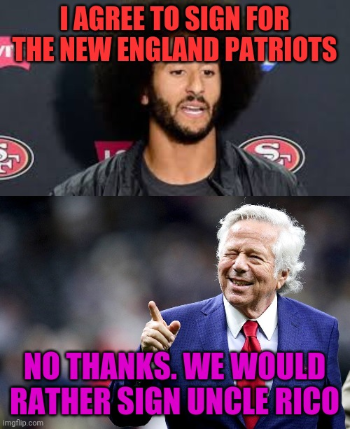 Patriots Make a Deal for a New Quarterback |  I AGREE TO SIGN FOR THE NEW ENGLAND PATRIOTS; NO THANKS. WE WOULD RATHER SIGN UNCLE RICO | image tagged in colin kaepernick,robert kraft pointing,funny,nfl memes | made w/ Imgflip meme maker