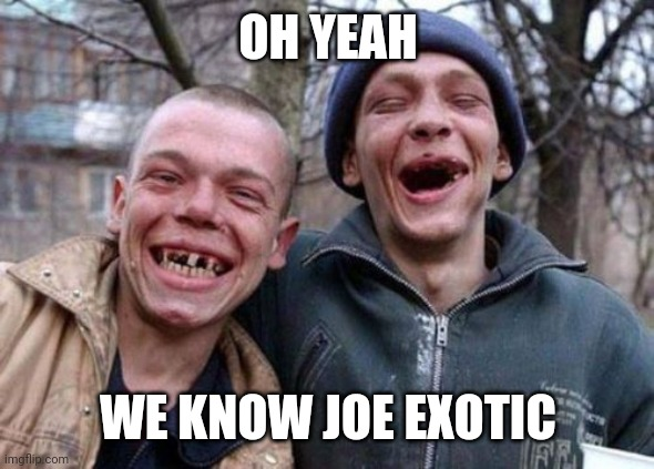 Ugly Twins |  OH YEAH; WE KNOW JOE EXOTIC | image tagged in memes,ugly twins | made w/ Imgflip meme maker