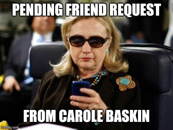 Hillary Clinton Cellphone |  PENDING FRIEND REQUEST; FROM CAROLE BASKIN | image tagged in memes,hillary clinton cellphone | made w/ Imgflip meme maker