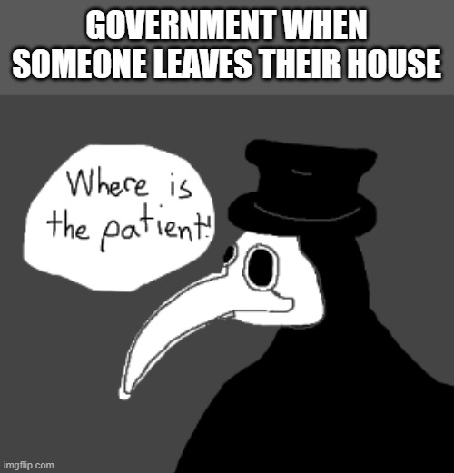 I Swear To God It's True |  GOVERNMENT WHEN SOMEONE LEAVES THEIR HOUSE | image tagged in memes,coronavirus,government | made w/ Imgflip meme maker