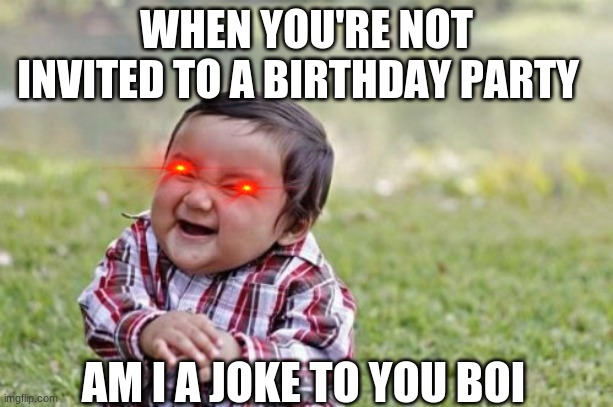 Evil Toddler | WHEN YOU'RE NOT INVITED TO A BIRTHDAY PARTY AM I A JOKE TO YOU BOI | image tagged in memes,evil toddler | made w/ Imgflip meme maker