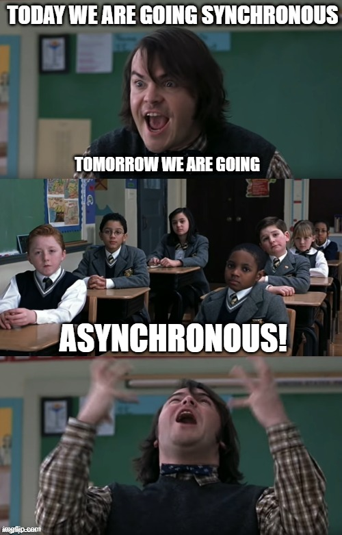 Teaching in Quarantine |  TODAY WE ARE GOING SYNCHRONOUS; TOMORROW WE ARE GOING; ASYNCHRONOUS! | image tagged in quarantine,teach,teacher,synchronous,asynchronous,teaching | made w/ Imgflip meme maker