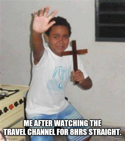 Scared Kid |  ME AFTER WATCHING THE TRAVEL CHANNEL FOR 8HRS STRAIGHT. | image tagged in scared kid | made w/ Imgflip meme maker