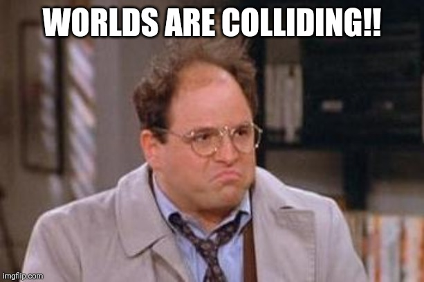 George Costanza | WORLDS ARE COLLIDING!! | image tagged in george costanza | made w/ Imgflip meme maker