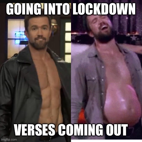 Lockdown |  GOING INTO LOCKDOWN; VERSES COMING OUT | image tagged in coronavirus,lockdown,it's always sunny in philidelphia | made w/ Imgflip meme maker