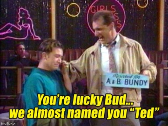 Married With Children :) | image tagged in memes,funny memes,married with children,al bundy,ted bundy | made w/ Imgflip meme maker