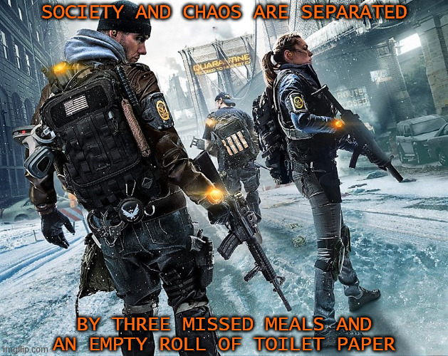 SOCIETY AND CHAOS ARE SEPARATED BY THREE MISSED MEALS AND AN EMPTY ROLL OF TOILET PAPER | image tagged in the division,society,chaos,food,toilet paper,essentials | made w/ Imgflip meme maker