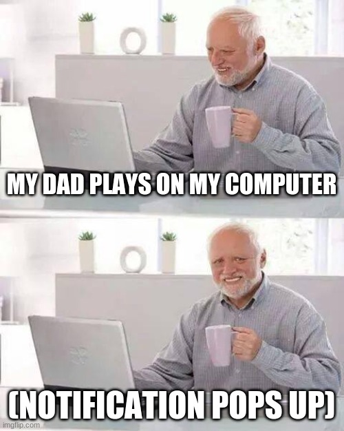 Hide the Pain Harold |  MY DAD PLAYS ON MY COMPUTER; (NOTIFICATION POPS UP) | image tagged in memes,funny,funny memes,pain,notifications,feels good man | made w/ Imgflip meme maker