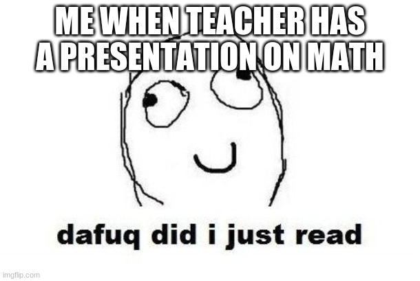 Dafuq Did I Just Read |  ME WHEN TEACHER HAS A PRESENTATION ON MATH | image tagged in memes,dafuq did i just read | made w/ Imgflip meme maker